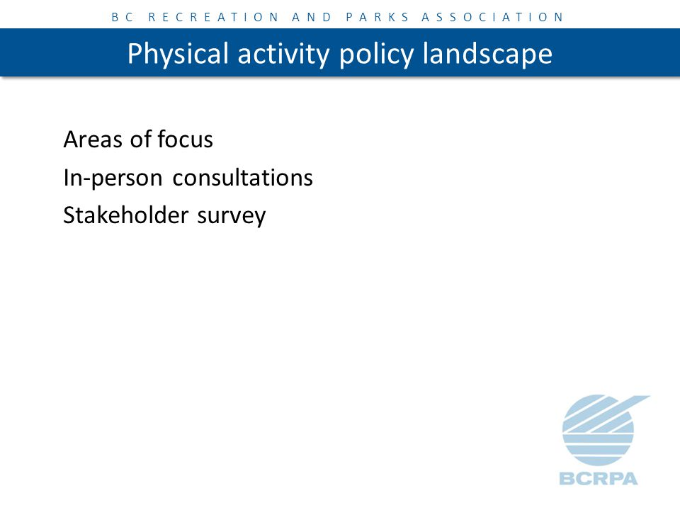 BC RECREATION AND PARKS ASSOCIATION Physical activity policy landscape Scan of existing physical activity programs – Community Design – Targeted Information and Public Education – Policy Development Change & Implementation – High Quality Accessible Programs and Services