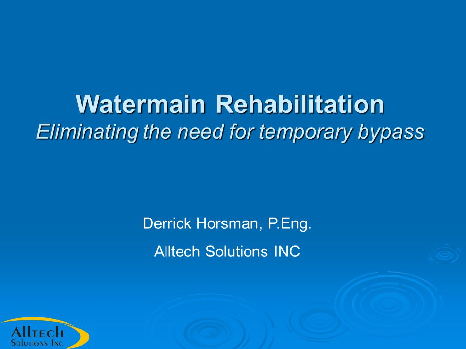 Watermain Rehabilitation Eliminating the need for temporary bypass Derrick Horsman, P.Eng.