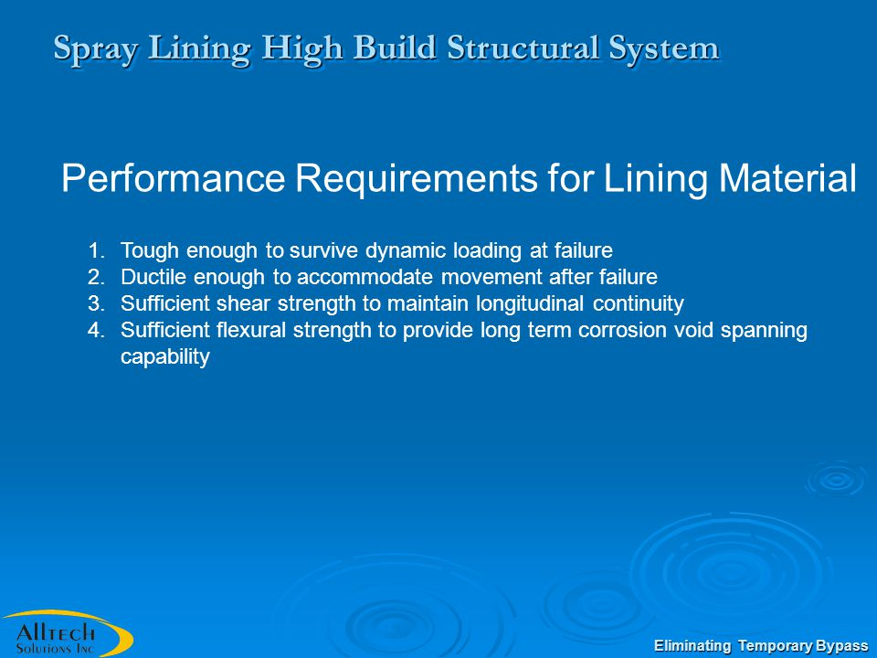 Spray Lining High Build Structural System 1.Tough enough to survive dynamic loading at failure 2.Ductile enough to accommodate movement after failure 3.Sufficient shear strength to maintain longitudinal continuity 4.Sufficient flexural strength to provide long term corrosion void spanning capability Performance Requirements for Lining Material Eliminating Temporary Bypass