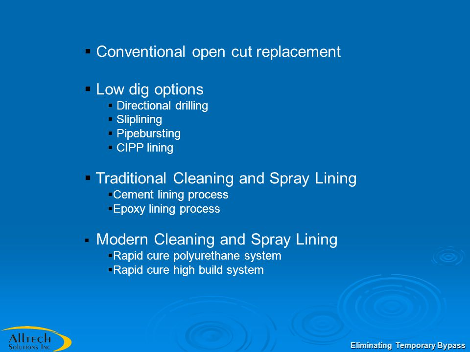  Conventional open cut replacement  Low dig options  Directional drilling  Sliplining  Pipebursting  CIPP lining  Traditional Cleaning and Spray Lining  Cement lining process  Epoxy lining process  Modern Cleaning and Spray Lining  Rapid cure polyurethane system  Rapid cure high build system Eliminating Temporary Bypass