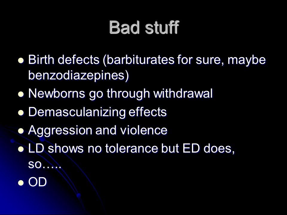 Bad stuff Birth defects (barbiturates for sure, maybe benzodiazepines) Birth defects (barbiturates for sure, maybe benzodiazepines) Newborns go through withdrawal Newborns go through withdrawal Demasculanizing effects Demasculanizing effects Aggression and violence Aggression and violence LD shows no tolerance but ED does, so…..
