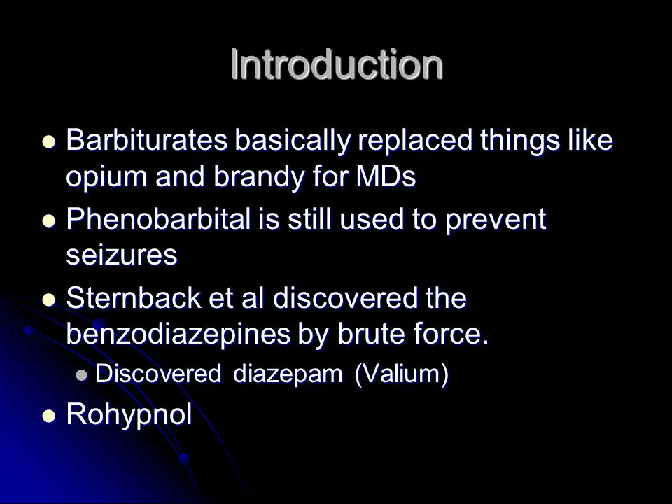 Introduction Barbiturates basically replaced things like opium and brandy for MDs Barbiturates basically replaced things like opium and brandy for MDs Phenobarbital is still used to prevent seizures Phenobarbital is still used to prevent seizures Sternback et al discovered the benzodiazepines by brute force.