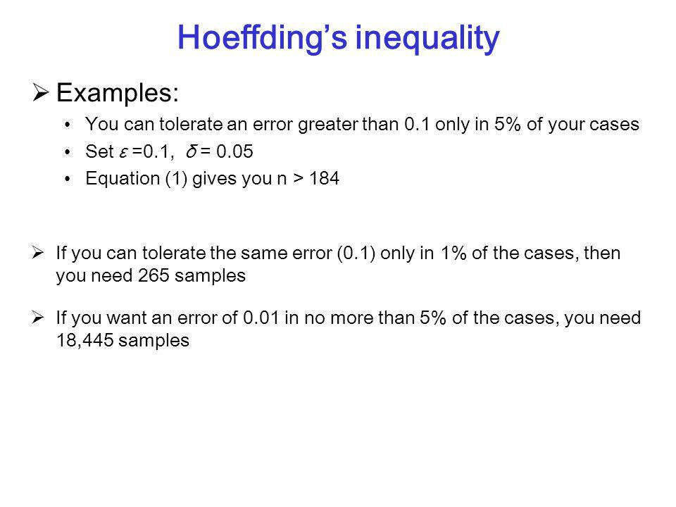 Hoeffding's inequality  Examples: You can tolerate an error greater than 0.1 only in 5% of your cases Set ε =0.1, δ = 0.05 Equation (1) gives you n > 184  If you can tolerate the same error (0.1) only in 1% of the cases, then you need 265 samples  If you want an error of 0.01 in no more than 5% of the cases, you need 18,445 samples