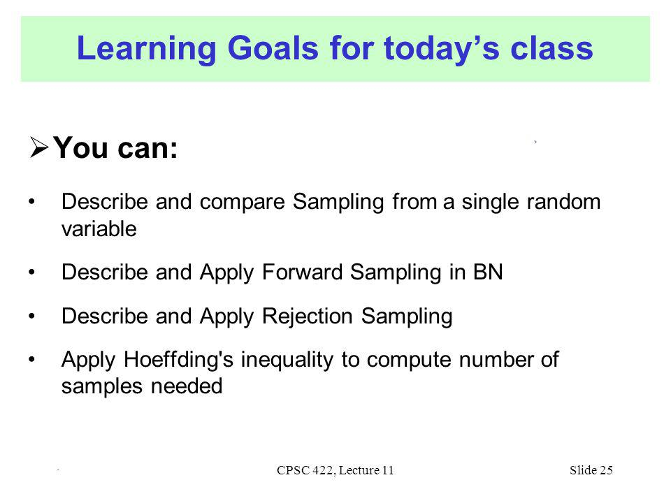 CPSC 422, Lecture 11Slide 25 Learning Goals for today's class  You can: Describe and compare Sampling from a single random variable Describe and Apply Forward Sampling in BN Describe and Apply Rejection Sampling Apply Hoeffding s inequality to compute number of samples needed
