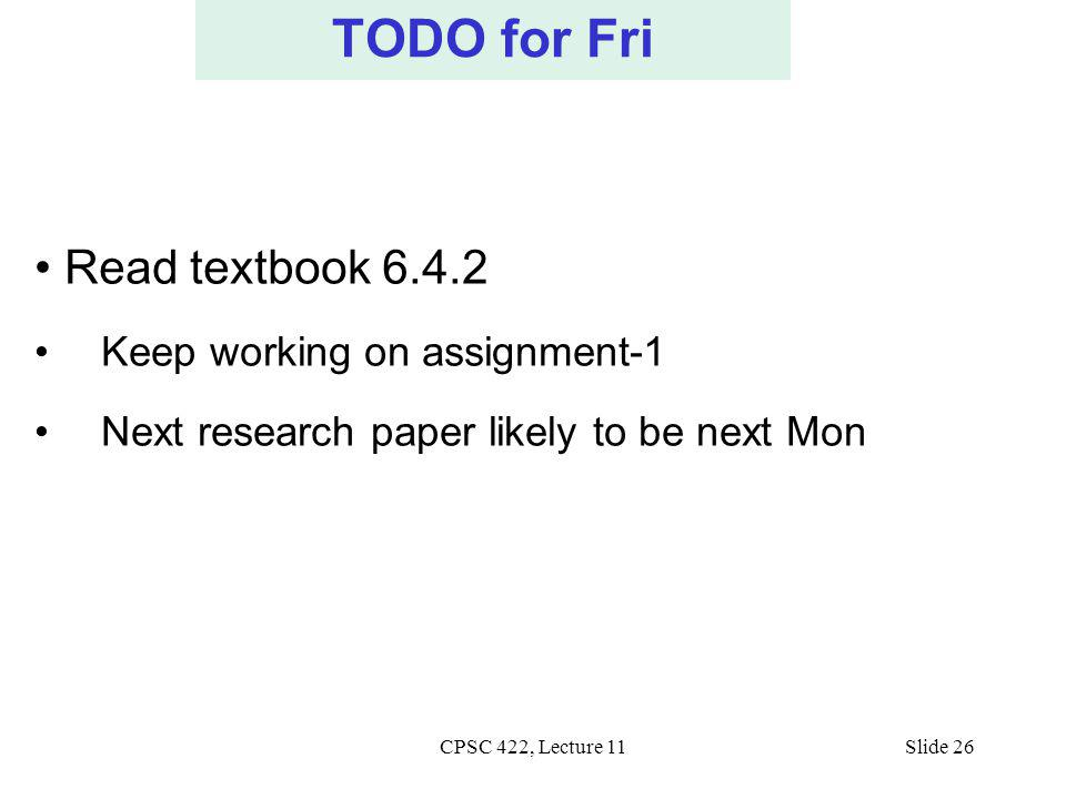 CPSC 422, Lecture 11Slide 26 TODO for Fri Read textbook 6.4.2 Keep working on assignment-1 Next research paper likely to be next Mon