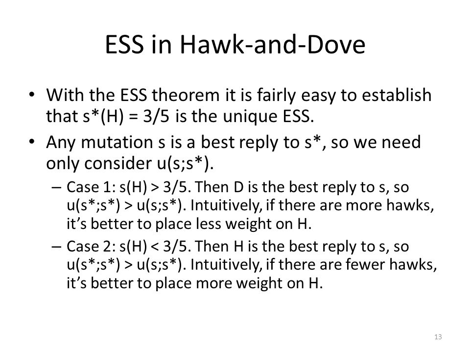 ESS in Hawk-and-Dove With the ESS theorem it is fairly easy to establish that s*(H) = 3/5 is the unique ESS.