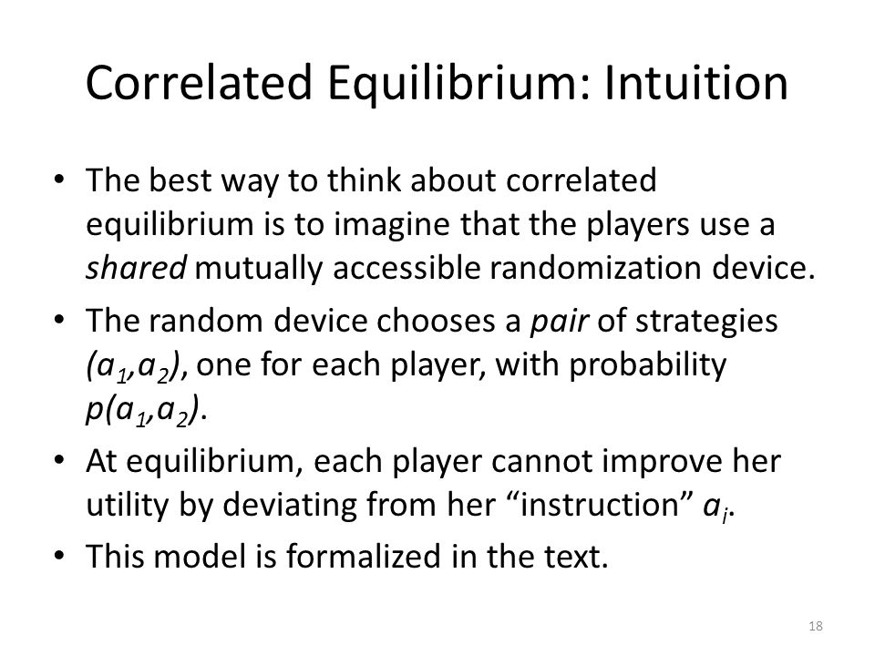 Correlated Equilibrium: Intuition The best way to think about correlated equilibrium is to imagine that the players use a shared mutually accessible randomization device.