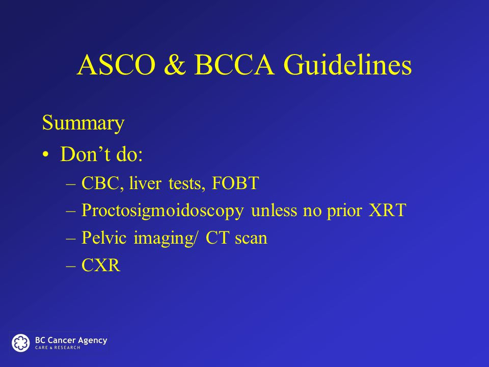 ASCO & BCCA Guidelines Summary Don't do: –CBC, liver tests, FOBT –Proctosigmoidoscopy unless no prior XRT –Pelvic imaging/ CT scan –CXR