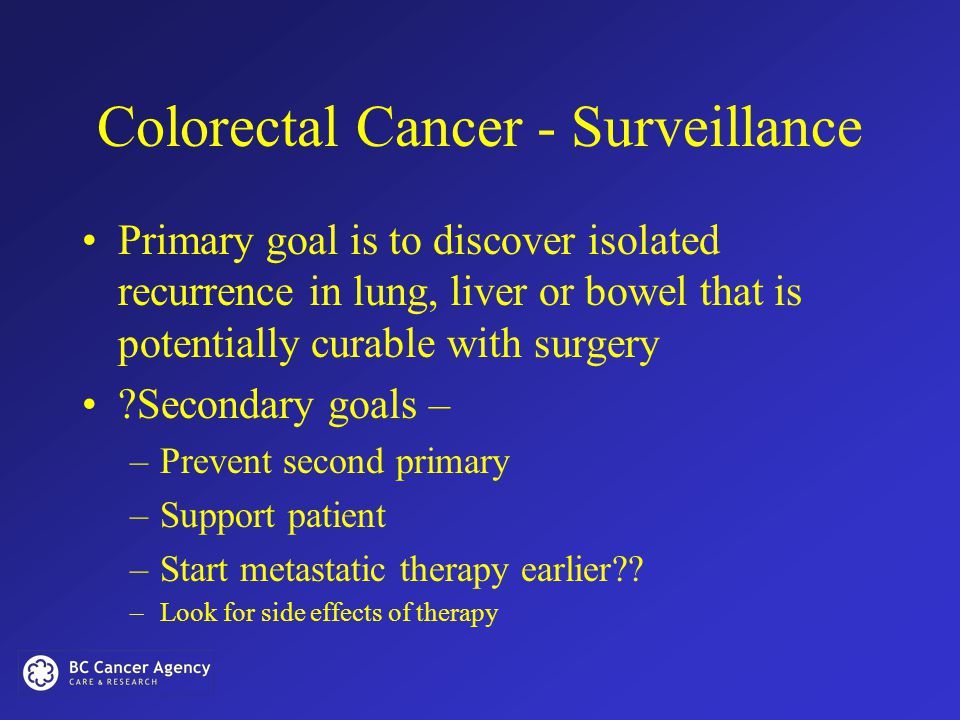 Colorectal Cancer - Surveillance Primary goal is to discover isolated recurrence in lung, liver or bowel that is potentially curable with surgery Secondary goals – –Prevent second primary –Support patient –Start metastatic therapy earlier .