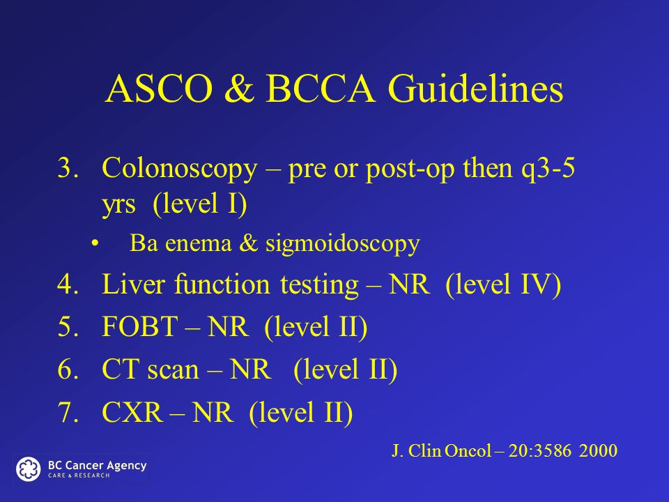 ASCO & BCCA Guidelines 3.Colonoscopy – pre or post-op then q3-5 yrs (level I) Ba enema & sigmoidoscopy 4.Liver function testing – NR (level IV) 5.FOBT – NR (level II) 6.CT scan – NR (level II) 7.CXR – NR (level II) J.