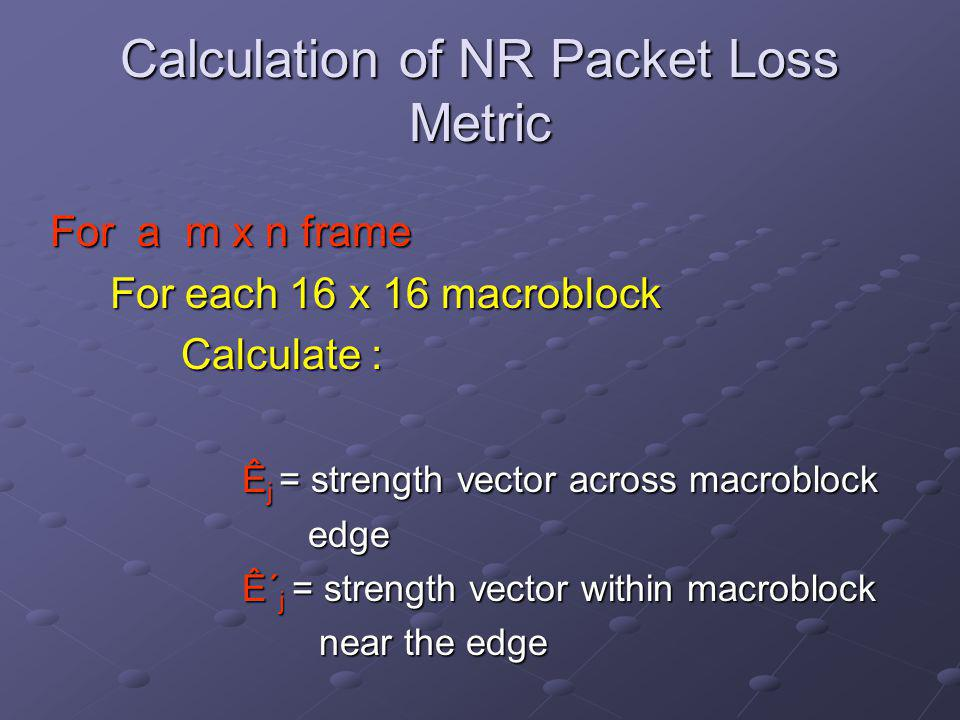 Calculation of NR Packet Loss Metric For a m x n frame For each 16 x 16 macroblock For each 16 x 16 macroblock Calculate : Calculate : Ê j = strength vector across macroblock edge edge Ê΄ j = strength vector within macroblock near the edge near the edge