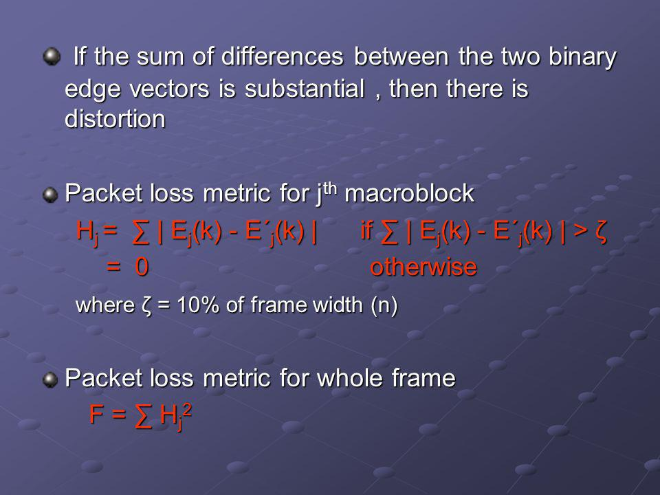 If the sum of differences between the two binary edge vectors is substantial, then there is distortion If the sum of differences between the two binary edge vectors is substantial, then there is distortion Packet loss metric for j th macroblock H j = ∑ | E j (k) - E΄ j (k) | if ∑ | E j (k) - E΄ j (k) | > ζ H j = ∑ | E j (k) - E΄ j (k) | if ∑ | E j (k) - E΄ j (k) | > ζ = 0 otherwise where ζ = 10% of frame width (n) where ζ = 10% of frame width (n) Packet loss metric for whole frame F = ∑ H j 2 F = ∑ H j 2
