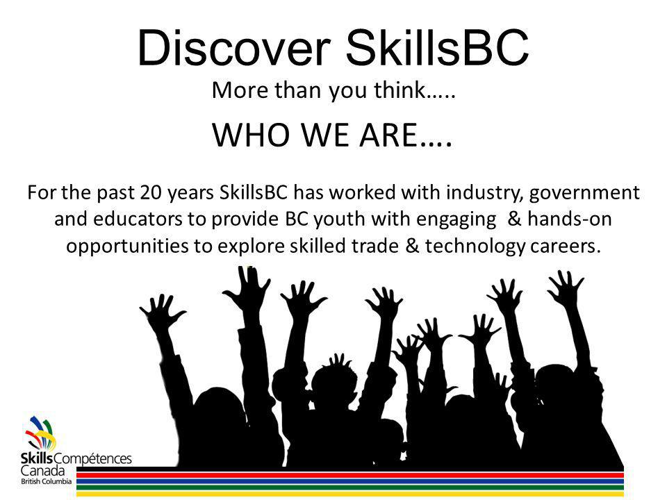 Discover SkillsBC For the past 20 years SkillsBC has worked with industry, government and educators to provide BC youth with engaging & hands-on opportunities to explore skilled trade & technology careers.
