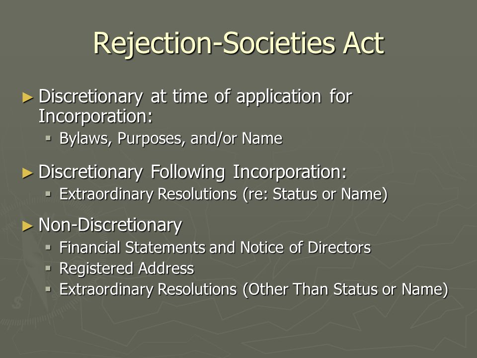 Rejection-Societies Act ► Discretionary at time of application for Incorporation:  Bylaws, Purposes, and/or Name ► Discretionary Following Incorporation:  Extraordinary Resolutions (re: Status or Name) ► Non-Discretionary  Financial Statements and Notice of Directors  Registered Address  Extraordinary Resolutions (Other Than Status or Name)
