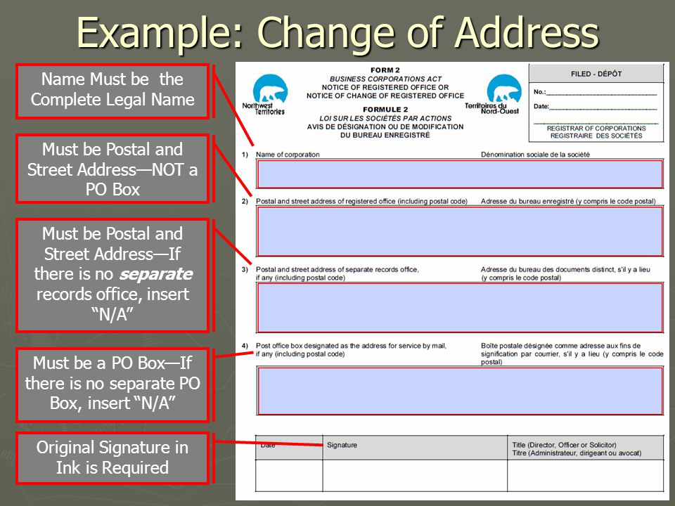 Example: Change of Address Name Must be the Complete Legal Name Must be Postal and Street Address—NOT a PO Box Must be a PO Box—If there is no separate PO Box, insert N/A Must be Postal and Street Address—If there is no separate records office, insert N/A Original Signature in Ink is Required