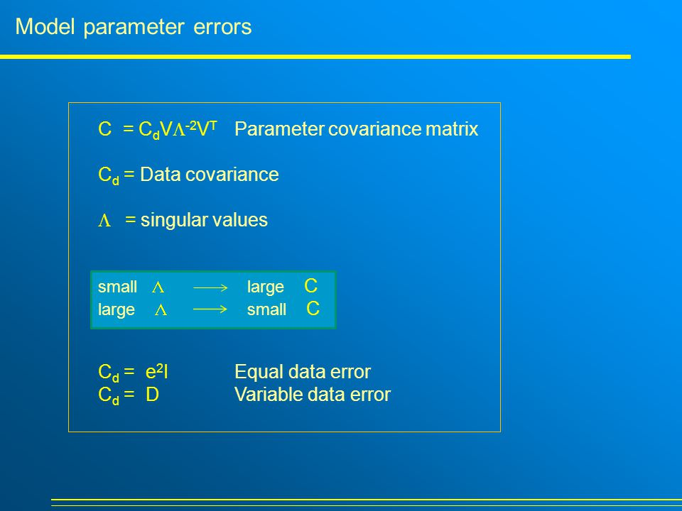 Model parameter errors C = C d V  -2 V T Parameter covariance matrix C d = Data covariance  =  singular values small  large C large  small C C d = e 2 I Equal data error C d = DVariable data error