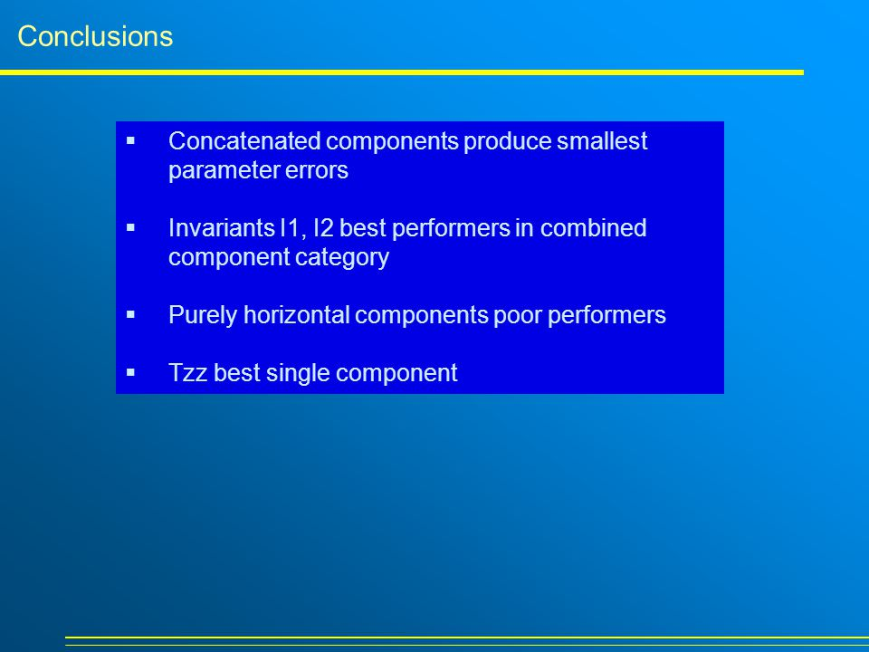Conclusions  Concatenated components produce smallest parameter errors  Invariants I1, I2 best performers in combined component category  Purely horizontal components poor performers  Tzz best single component