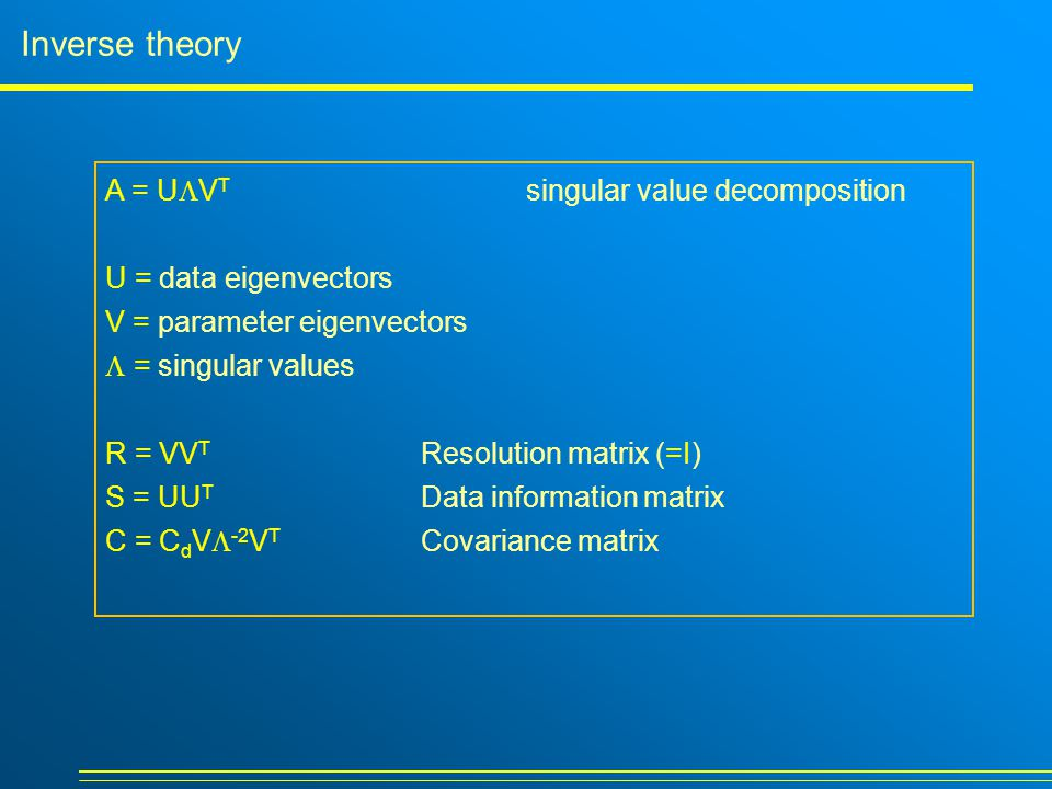 Inverse theory A = U  V T singular value decomposition U = data eigenvectors V = parameter eigenvectors  = singular values R = VV T Resolution matrix (=I) S = UU T Data information matrix C = C d V  -2 V T Covariance matrix