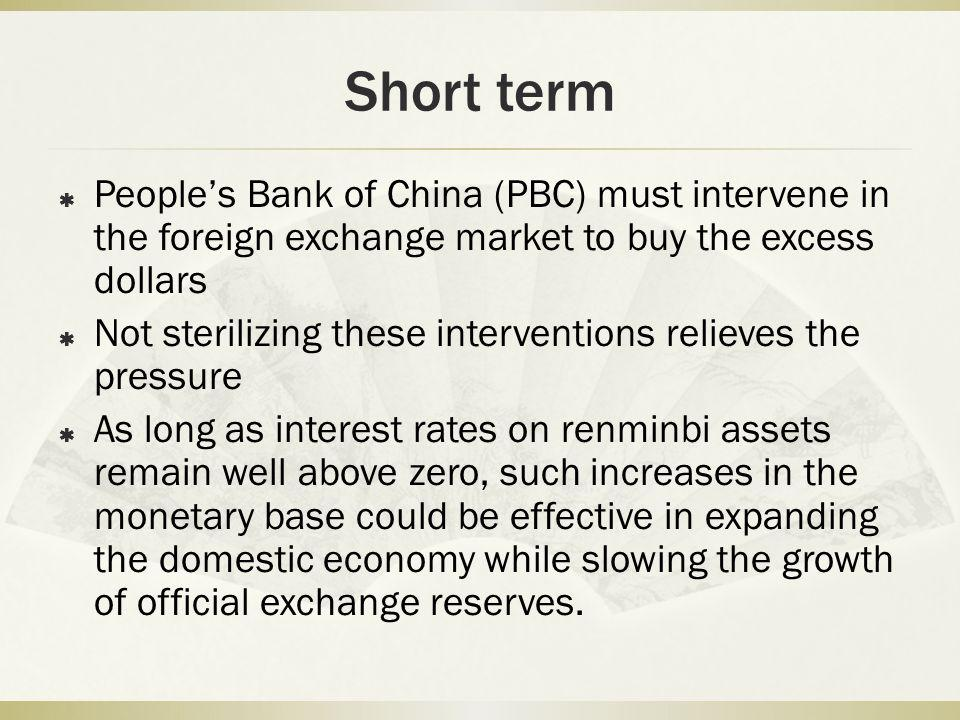 Short term  People's Bank of China (PBC) must intervene in the foreign exchange market to buy the excess dollars  Not sterilizing these interventions relieves the pressure  As long as interest rates on renminbi assets remain well above zero, such increases in the monetary base could be effective in expanding the domestic economy while slowing the growth of official exchange reserves.