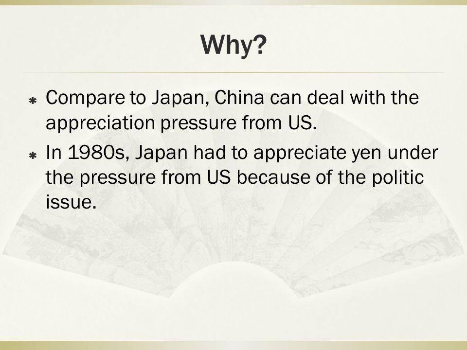 Why.  Compare to Japan, China can deal with the appreciation pressure from US.
