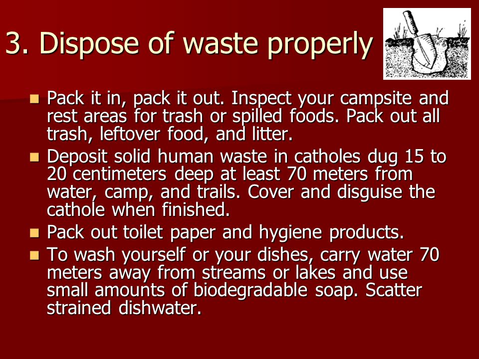3. Dispose of waste properly Pack it in, pack it out.
