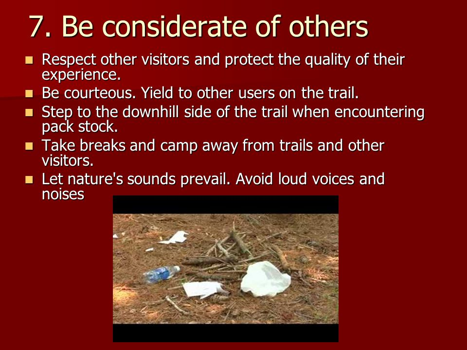7. Be considerate of others Respect other visitors and protect the quality of their experience.