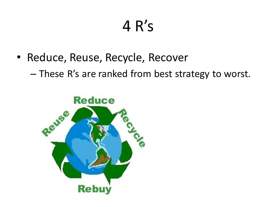 4 R's Reduce, Reuse, Recycle, Recover – These R's are ranked from best strategy to worst.