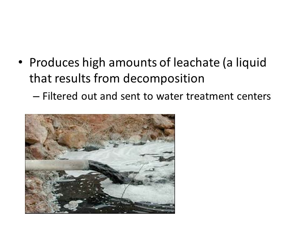 Produces high amounts of leachate (a liquid that results from decomposition – Filtered out and sent to water treatment centers