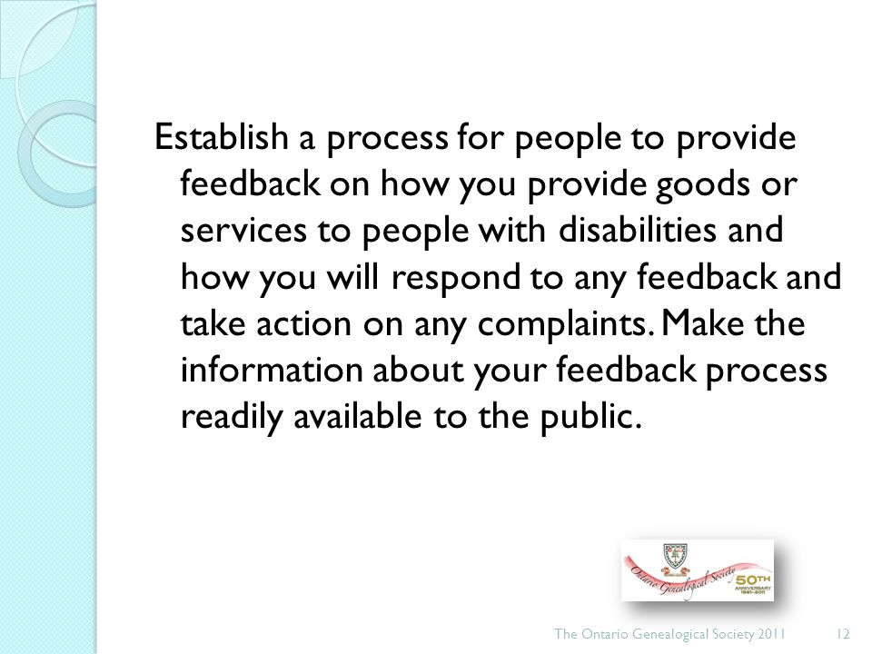 Establish a process for people to provide feedback on how you provide goods or services to people with disabilities and how you will respond to any feedback and take action on any complaints.