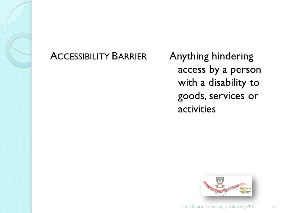 A CCESSIBILITY B ARRIER Anything hindering access by a person with a disability to goods, services or activities The Ontario Genealogical Society 201115
