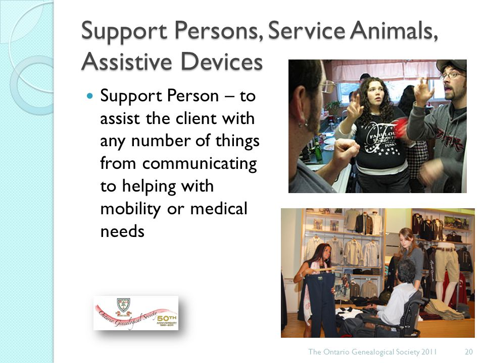 Support Persons, Service Animals, Assistive Devices Support Person – to assist the client with any number of things from communicating to helping with mobility or medical needs The Ontario Genealogical Society 201120