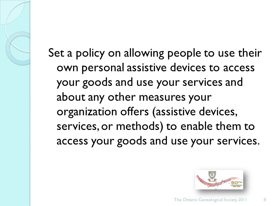 Set a policy on allowing people to use their own personal assistive devices to access your goods and use your services and about any other measures your organization offers (assistive devices, services, or methods) to enable them to access your goods and use your services.