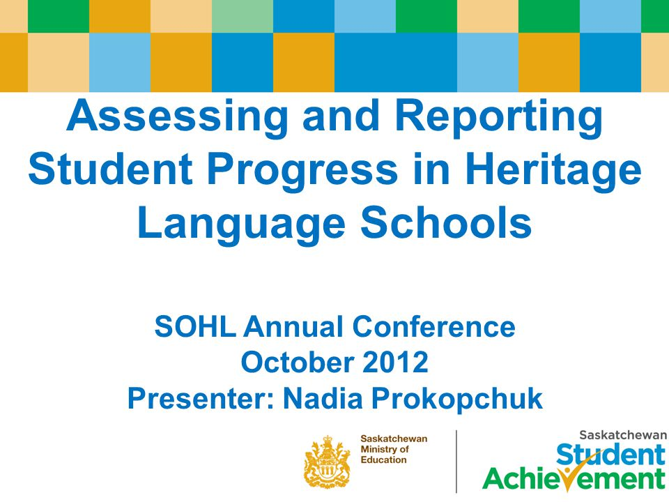 Assessing and Reporting Student Progress in Heritage Language Schools SOHL Annual Conference October 2012 Presenter: Nadia Prokopchuk