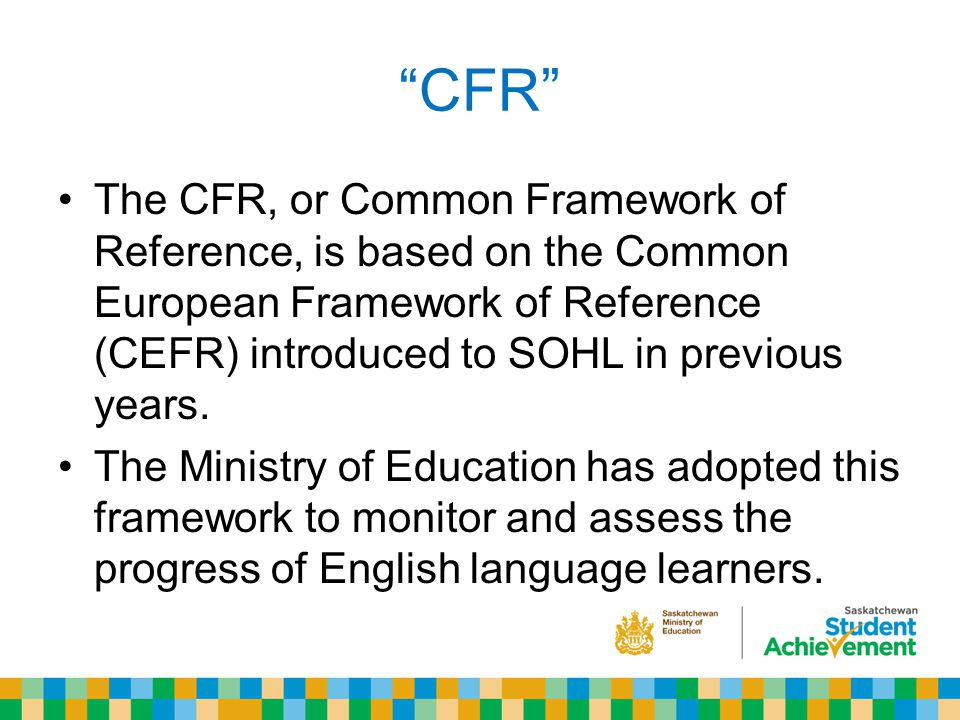 CFR The CFR, or Common Framework of Reference, is based on the Common European Framework of Reference (CEFR) introduced to SOHL in previous years.