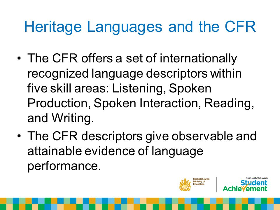 Heritage Languages and the CFR The CFR offers a set of internationally recognized language descriptors within five skill areas: Listening, Spoken Production, Spoken Interaction, Reading, and Writing.
