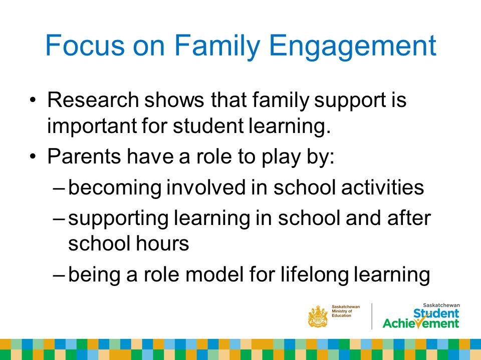Focus on Family Engagement Research shows that family support is important for student learning.