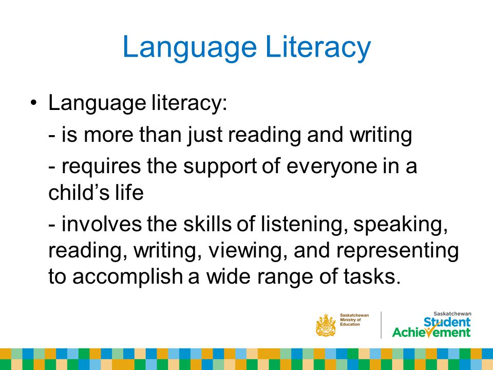Language Literacy Language literacy: - is more than just reading and writing - requires the support of everyone in a child's life - involves the skills of listening, speaking, reading, writing, viewing, and representing to accomplish a wide range of tasks.
