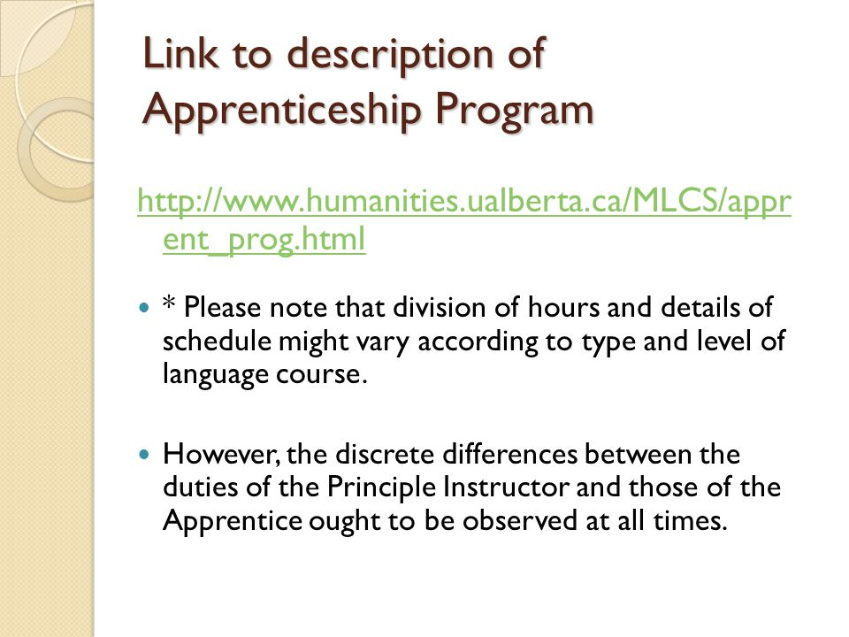 Link to description of Apprenticeship Program http://www.humanities.ualberta.ca/MLCS/appr ent_prog.html * Please note that division of hours and details of schedule might vary according to type and level of language course.