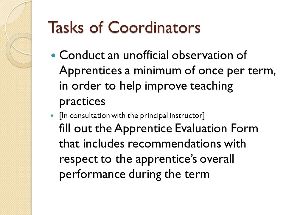 Tasks of Coordinators Conduct an unofficial observation of Apprentices a minimum of once per term, in order to help improve teaching practices [In consultation with the principal instructor] fill out the Apprentice Evaluation Form that includes recommendations with respect to the apprentice's overall performance during the term