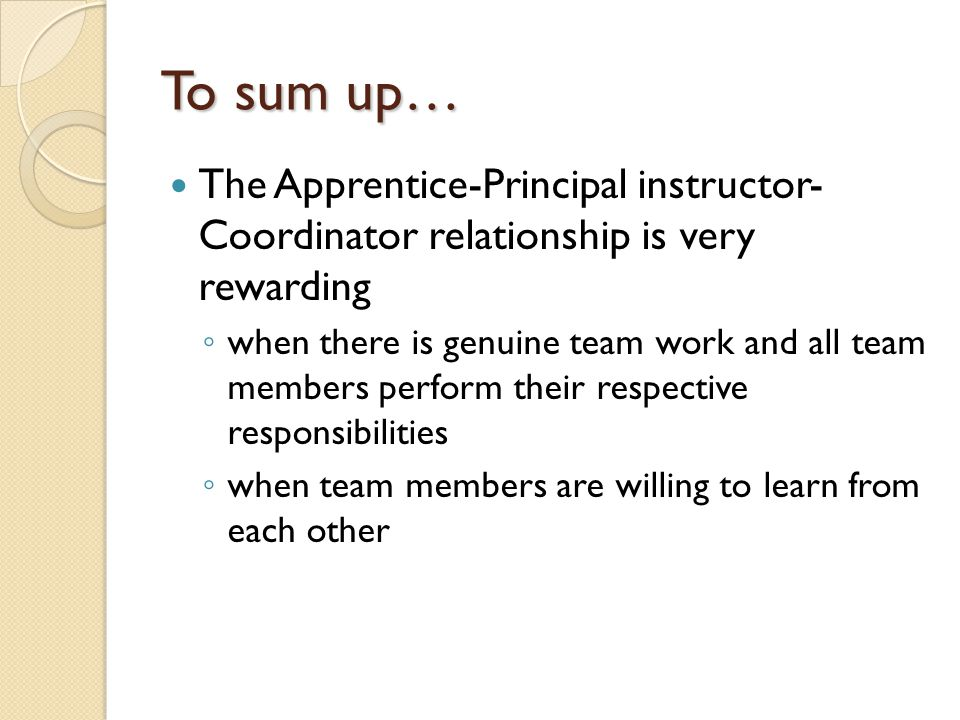 To sum up… The Apprentice-Principal instructor- Coordinator relationship is very rewarding ◦ when there is genuine team work and all team members perform their respective responsibilities ◦ when team members are willing to learn from each other