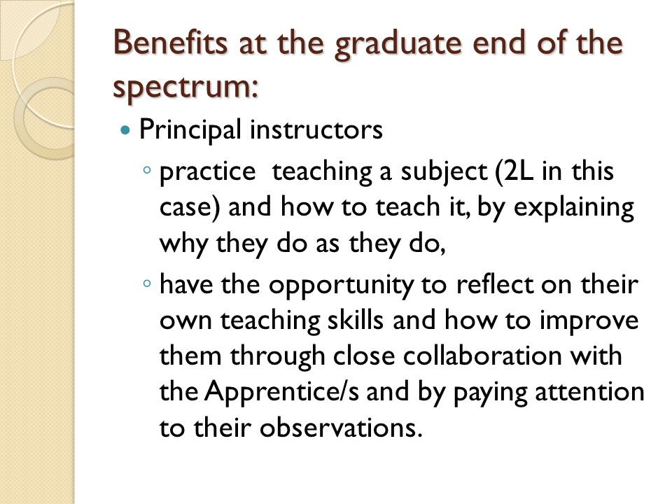 Benefits at the graduate end of the spectrum: Principal instructors ◦ practice teaching a subject (2L in this case) and how to teach it, by explaining why they do as they do, ◦ have the opportunity to reflect on their own teaching skills and how to improve them through close collaboration with the Apprentice/s and by paying attention to their observations.
