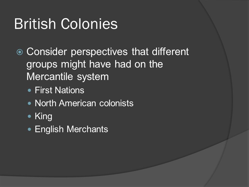 British Colonies  Consider perspectives that different groups might have had on the Mercantile system First Nations North American colonists King English Merchants