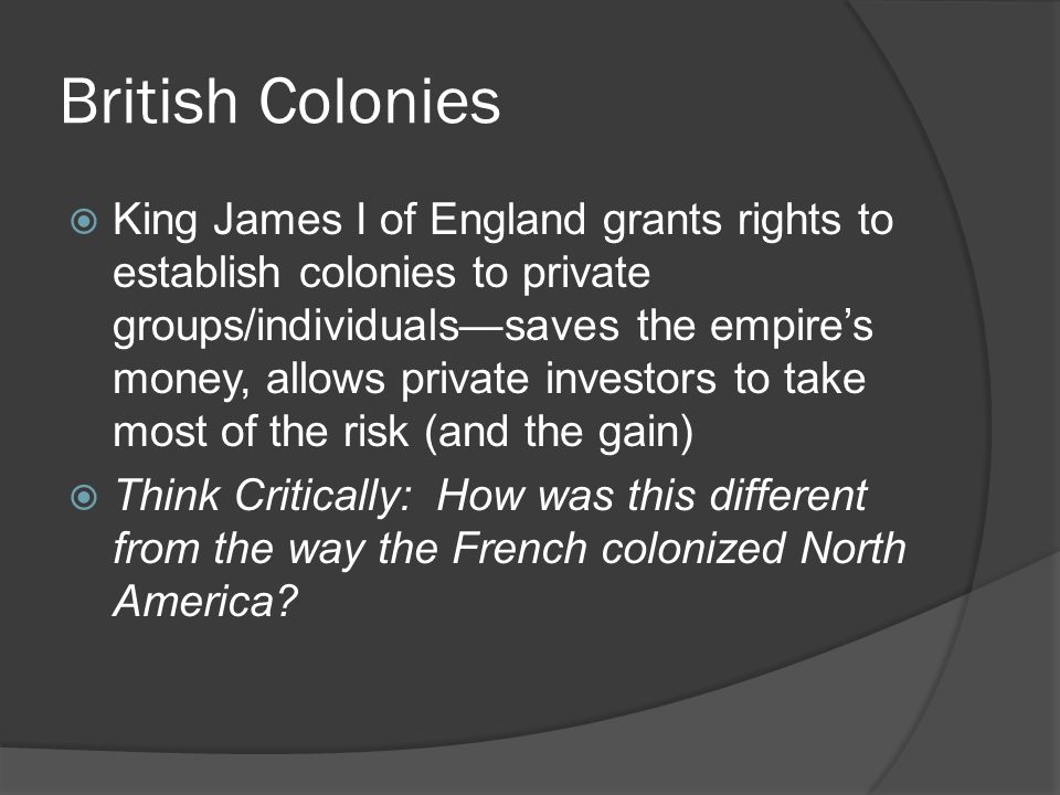 British Colonies  King James I of England grants rights to establish colonies to private groups/individuals—saves the empire's money, allows private investors to take most of the risk (and the gain)  Think Critically: How was this different from the way the French colonized North America