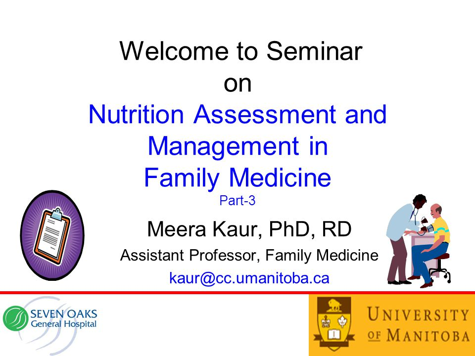 Welcome to Seminar on Nutrition Assessment and Management in Family Medicine Part-3 Meera Kaur, PhD, RD Assistant Professor, Family Medicine kaur@cc.umanitoba.ca