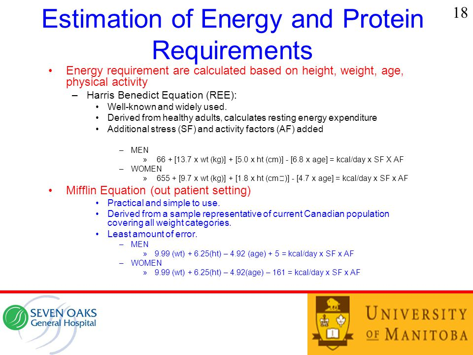 Estimation of Energy and Protein Requirements Energy requirement are calculated based on height, weight, age, physical activity –Harris Benedict Equation (REE): Well-known and widely used.