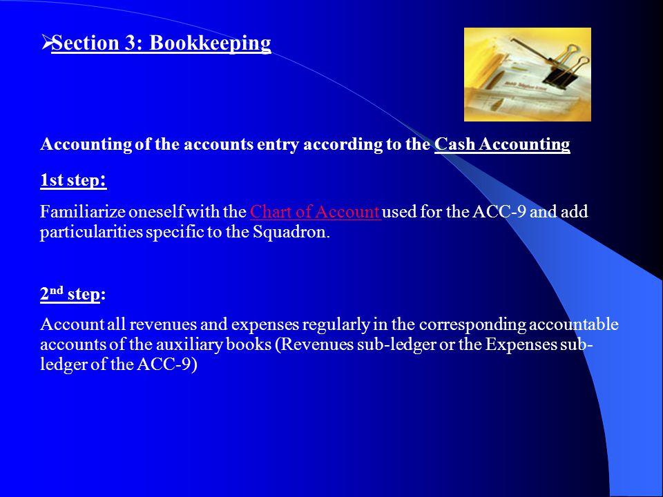  Section 3: Bookkeeping Accounting of the accounts entry according to the Cash Accounting 1st step : Familiarize oneself with the Chart of Account used for the ACC-9 and add particularities specific to the Squadron.Chart of Account 2 nd step: Account all revenues and expenses regularly in the corresponding accountable accounts of the auxiliary books (Revenues sub-ledger or the Expenses sub- ledger of the ACC-9)