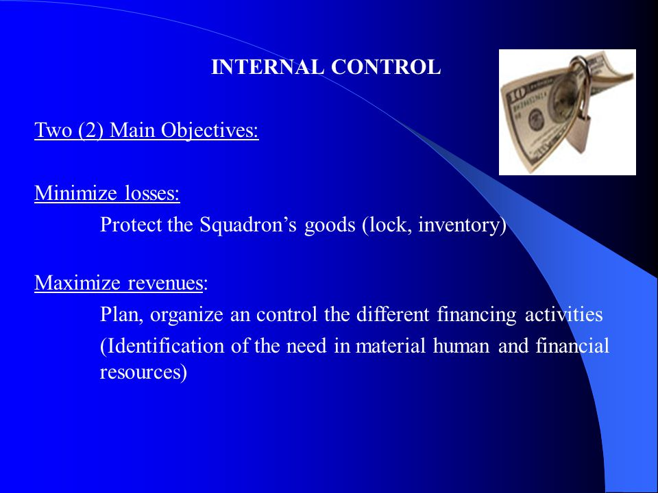 INTERNAL CONTROL Two (2) Main Objectives: Minimize losses: Protect the Squadron's goods (lock, inventory) Maximize revenues: Plan, organize an control the different financing activities (Identification of the need in material human and financial resources)