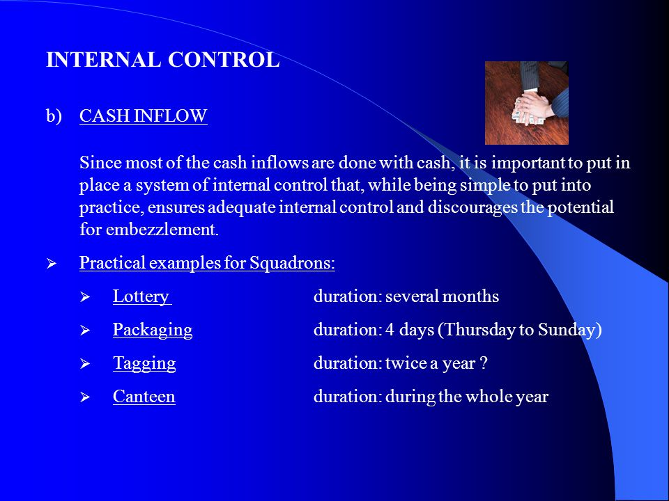 INTERNAL CONTROL b)CASH INFLOW Since most of the cash inflows are done with cash, it is important to put in place a system of internal control that, while being simple to put into practice, ensures adequate internal control and discourages the potential for embezzlement.
