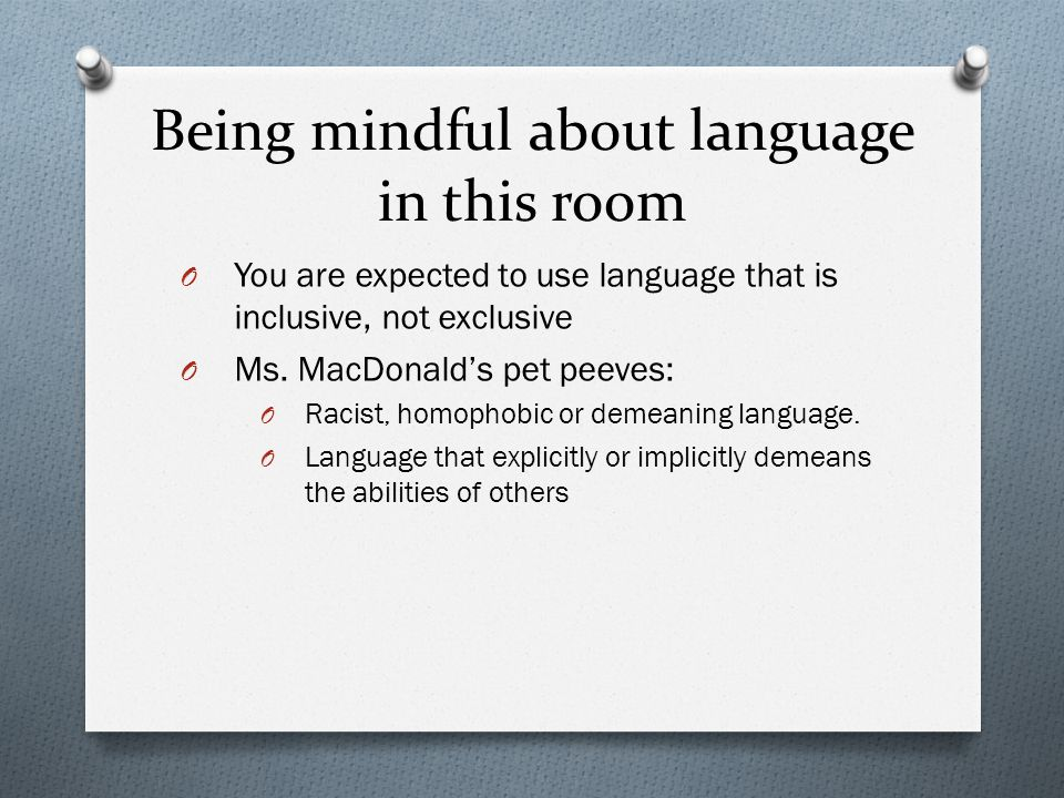 Being mindful about language in this room O You are expected to use language that is inclusive, not exclusive O Ms.