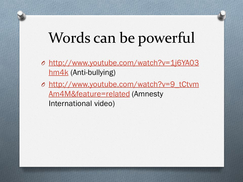 Words can be powerful O http://www.youtube.com/watch v=1j6YA03 hm4k (Anti-bullying) http://www.youtube.com/watch v=1j6YA03 hm4k O http://www.youtube.com/watch v=9_tCtvm Am4M&feature=related (Amnesty International video) http://www.youtube.com/watch v=9_tCtvm Am4M&feature=related